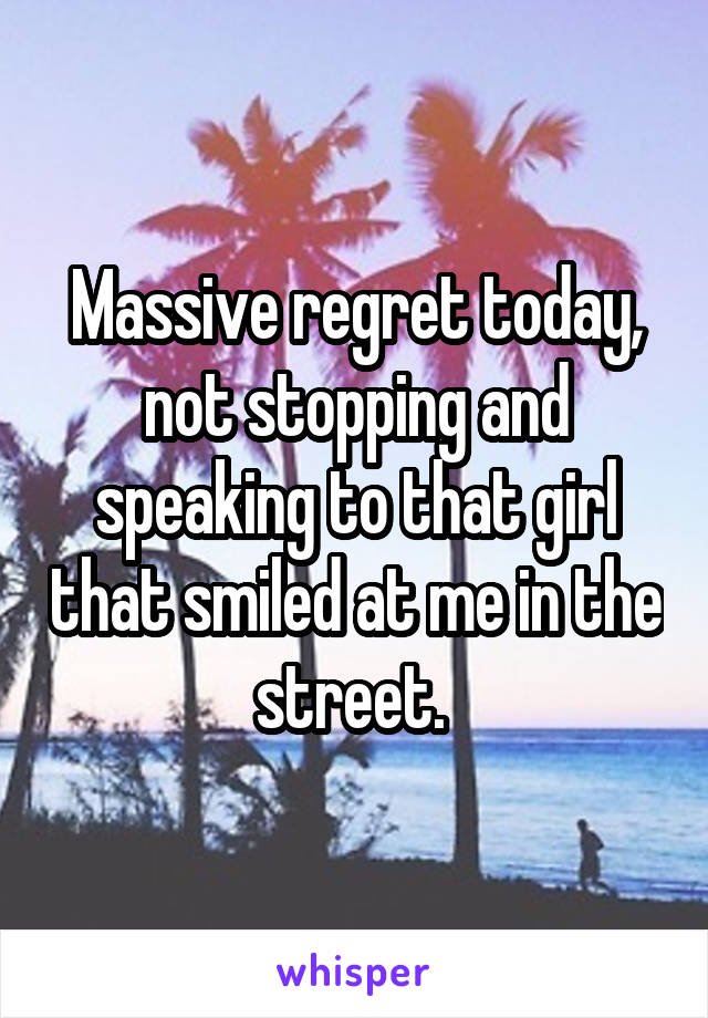 Massive regret today, not stopping and speaking to that girl that smiled at me in the street.