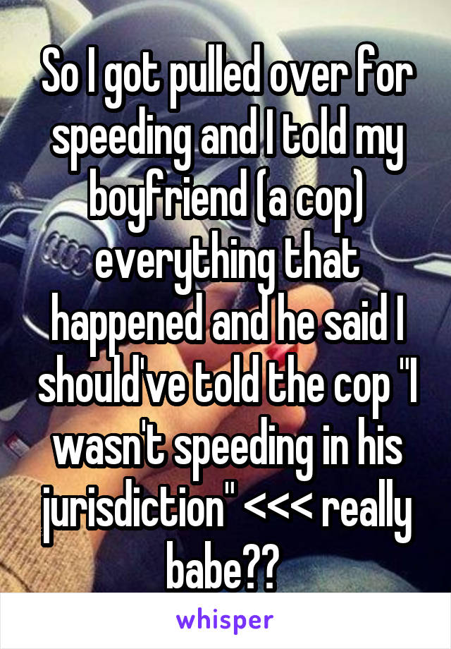 """So I got pulled over for speeding and I told my boyfriend (a cop) everything that happened and he said I should've told the cop """"I wasn't speeding in his jurisdiction"""" <<< really babe??"""