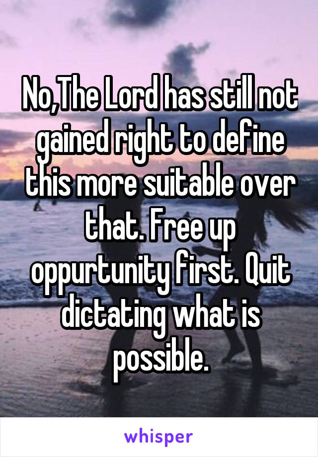 No,The Lord has still not gained right to define this more suitable over that. Free up oppurtunity first. Quit dictating what is possible.