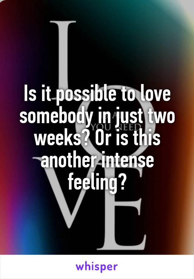 Is it possible to love somebody in just two weeks? Or is this another intense feeling?