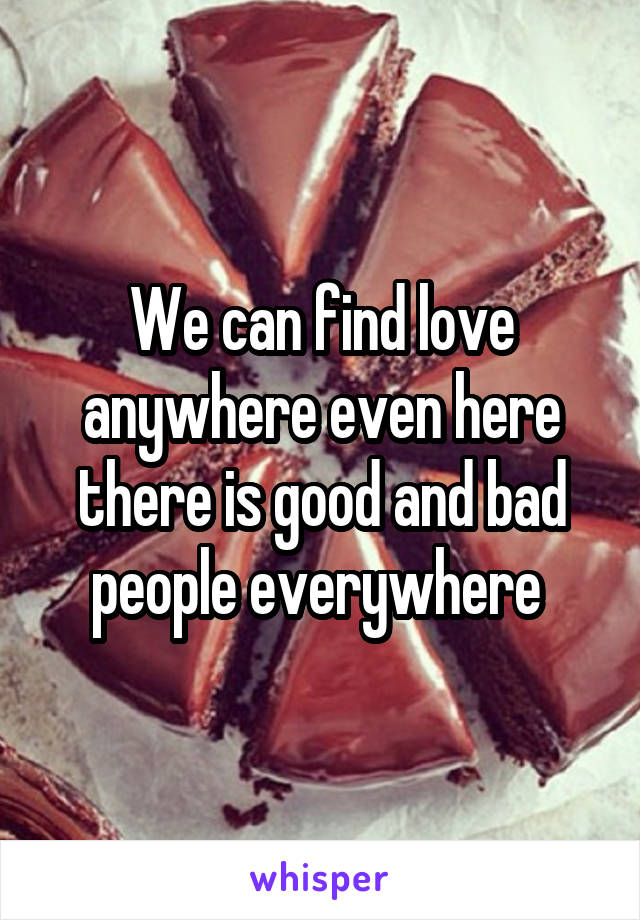We can find love anywhere even here there is good and bad people everywhere