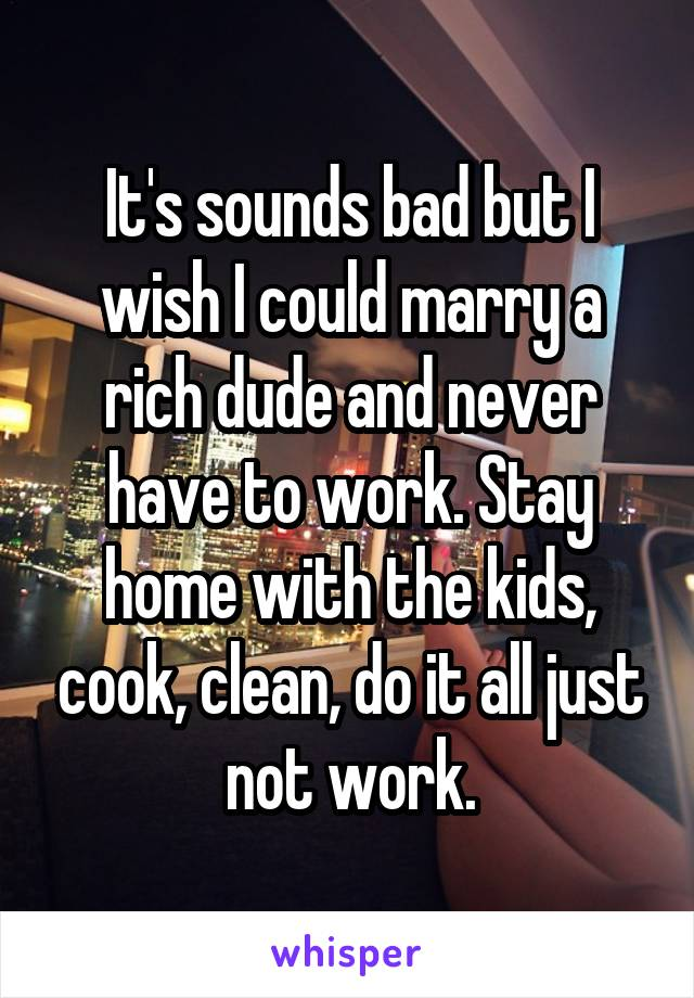 It's sounds bad but I wish I could marry a rich dude and never have to work. Stay home with the kids, cook, clean, do it all just not work.