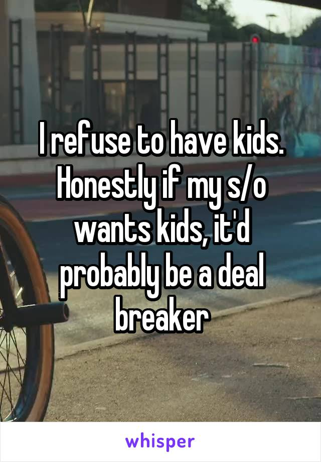 I refuse to have kids. Honestly if my s/o wants kids, it'd probably be a deal breaker