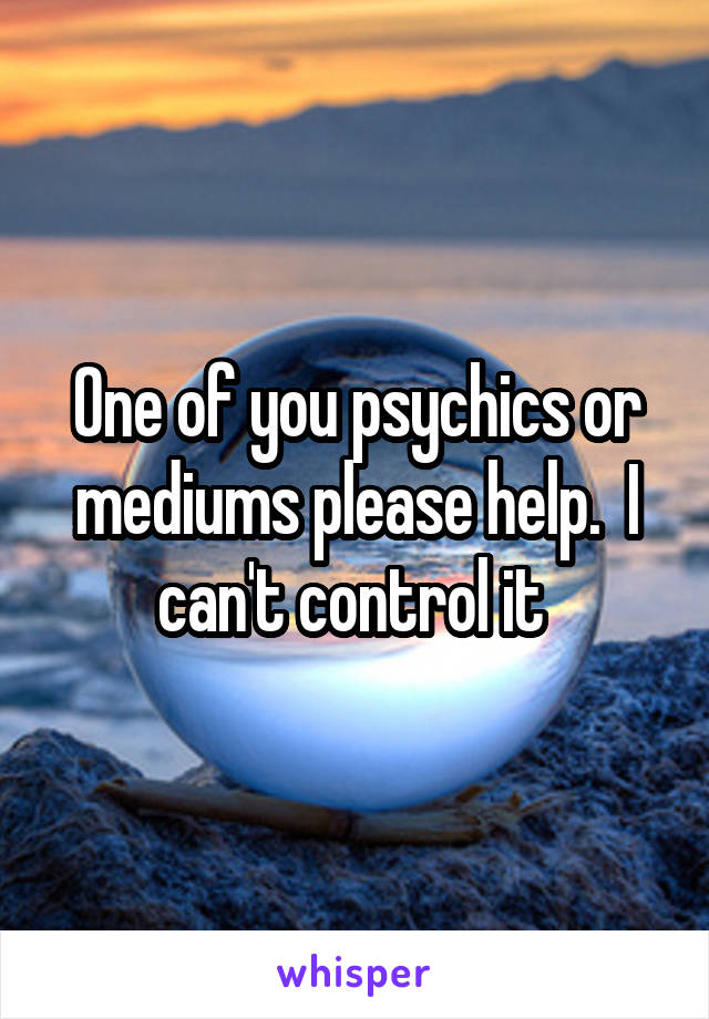One of you psychics or mediums please help.  I can't control it