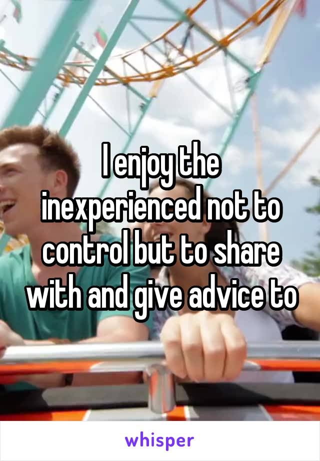 I enjoy the inexperienced not to control but to share with and give advice to