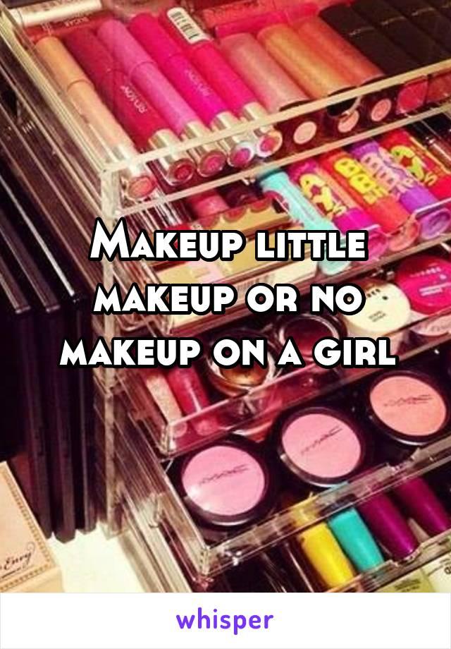 Makeup little makeup or no makeup on a girl