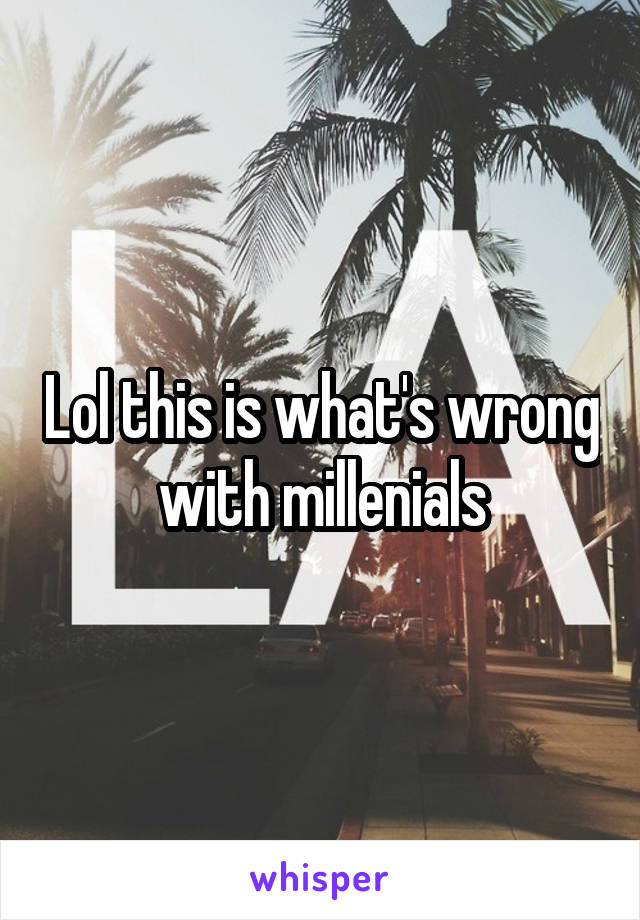 Lol this is what's wrong with millenials
