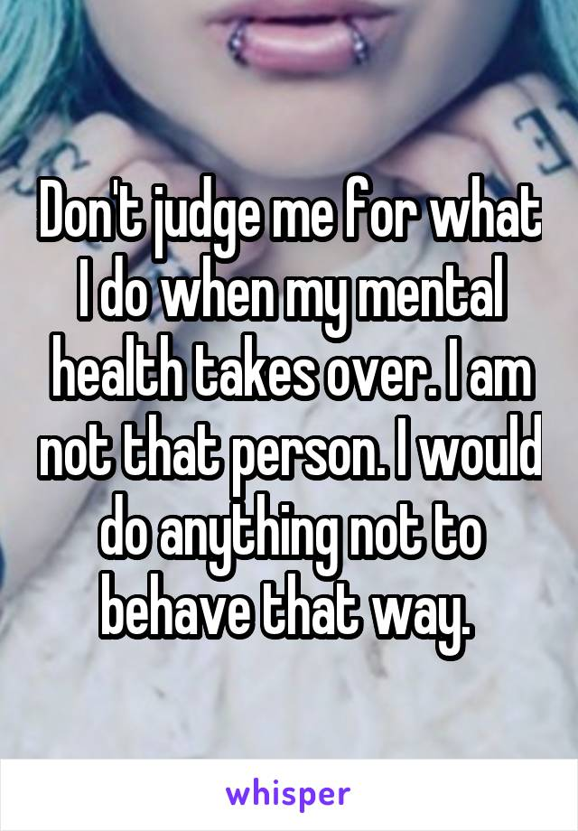 Don't judge me for what I do when my mental health takes over. I am not that person. I would do anything not to behave that way.