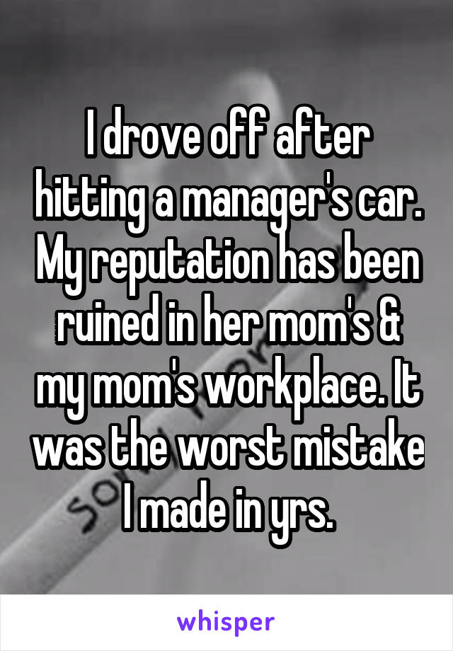 I drove off after hitting a manager's car. My reputation has been ruined in her mom's & my mom's workplace. It was the worst mistake I made in yrs.