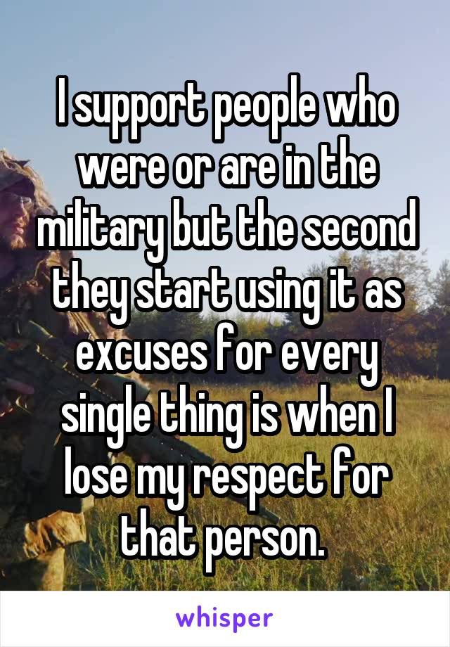 I support people who were or are in the military but the second they start using it as excuses for every single thing is when I lose my respect for that person.