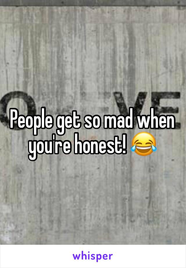 People get so mad when you're honest! 😂