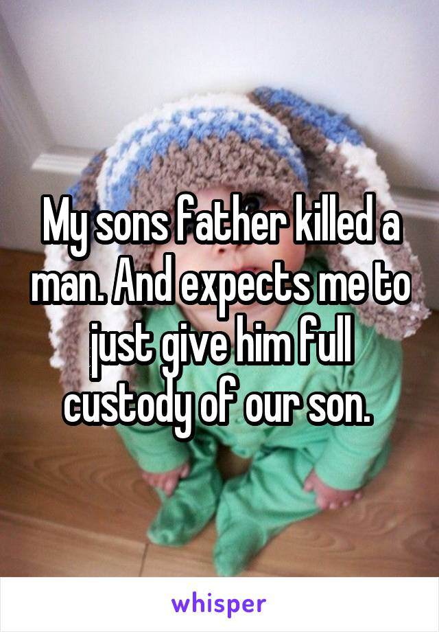 My sons father killed a man. And expects me to just give him full custody of our son.