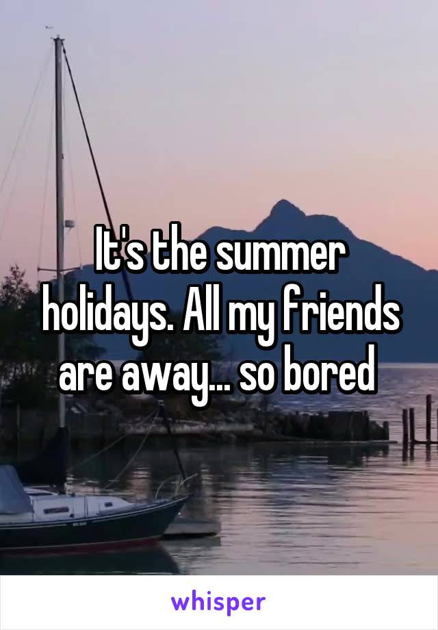 It's the summer holidays. All my friends are away... so bored