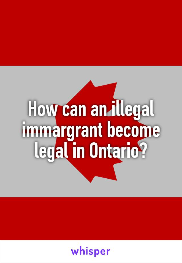 How can an illegal immargrant become legal in Ontario?
