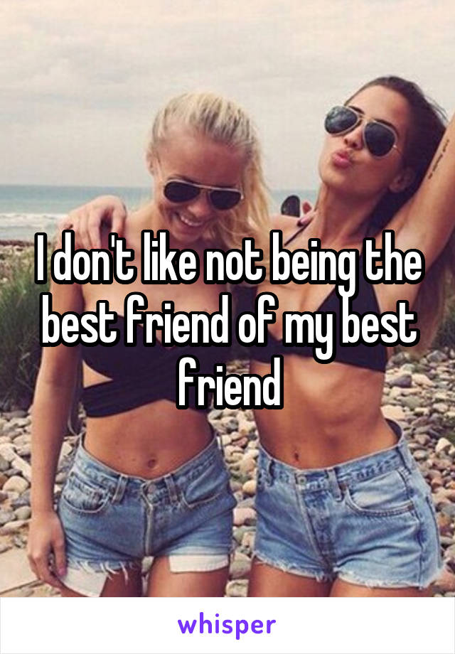I don't like not being the best friend of my best friend