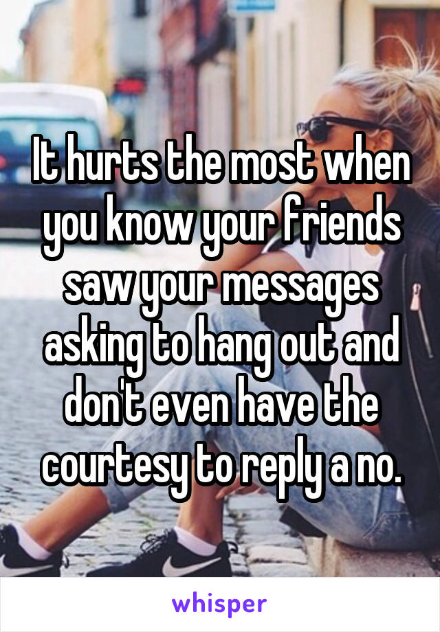 It hurts the most when you know your friends saw your messages asking to hang out and don't even have the courtesy to reply a no.