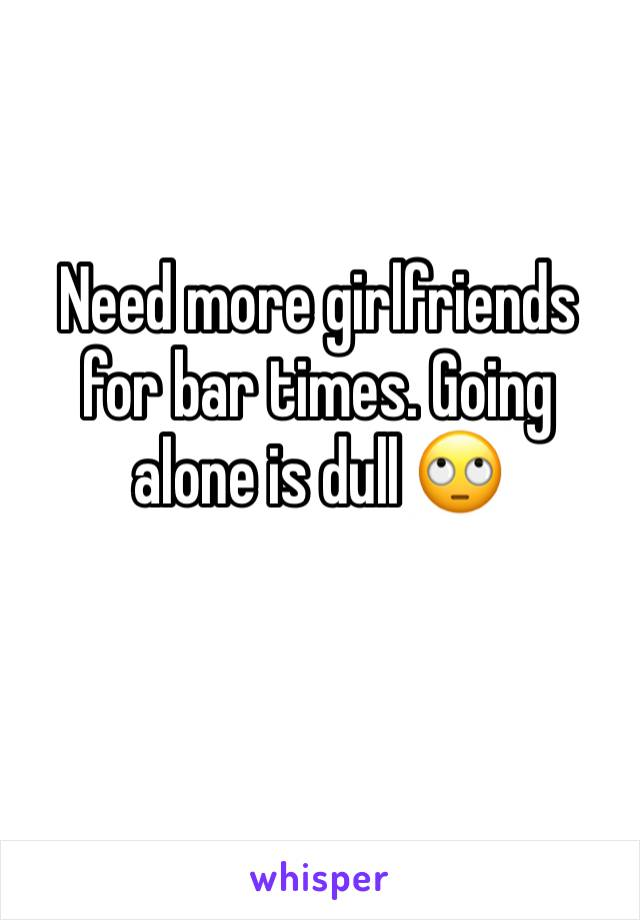 Need more girlfriends for bar times. Going alone is dull 🙄