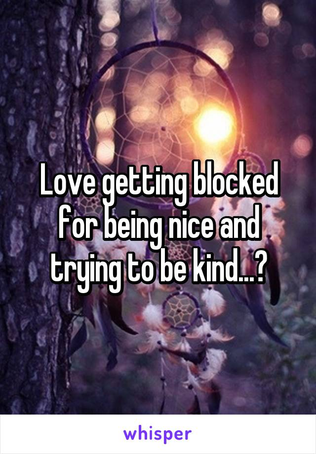 Love getting blocked for being nice and trying to be kind...?