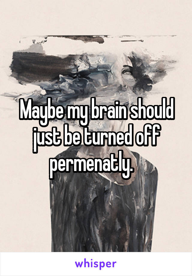 Maybe my brain should just be turned off permenatly.