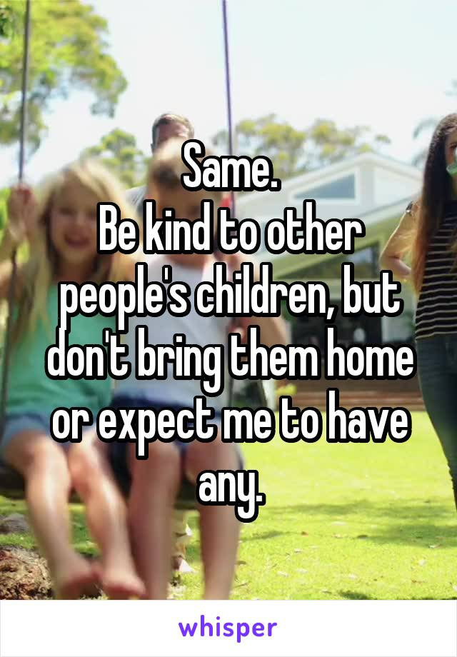 Same. Be kind to other people's children, but don't bring them home or expect me to have any.