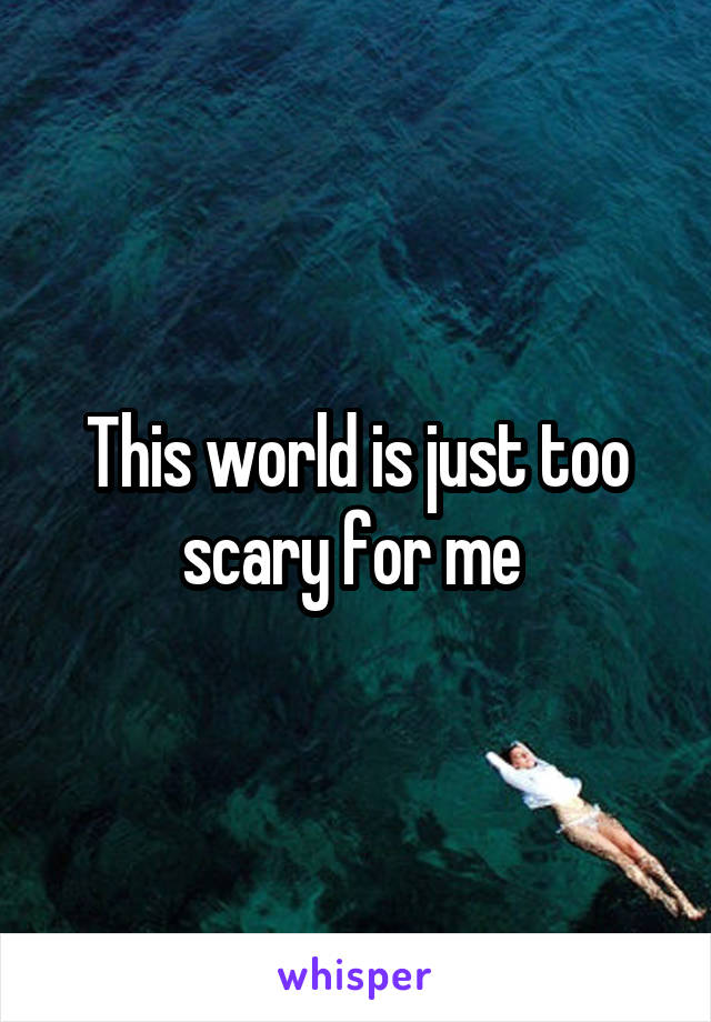 This world is just too scary for me