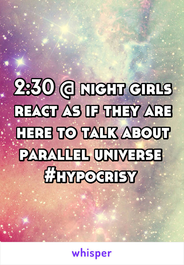2:30 @ night girls react as if they are here to talk about parallel universe  #hypocrisy