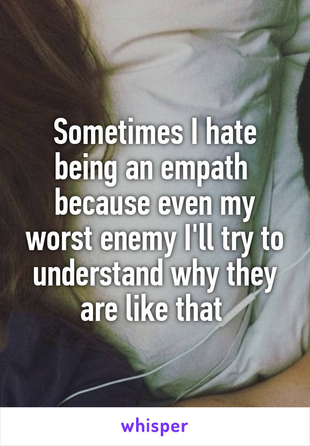 Sometimes I hate being an empath  because even my worst enemy I'll try to understand why they are like that