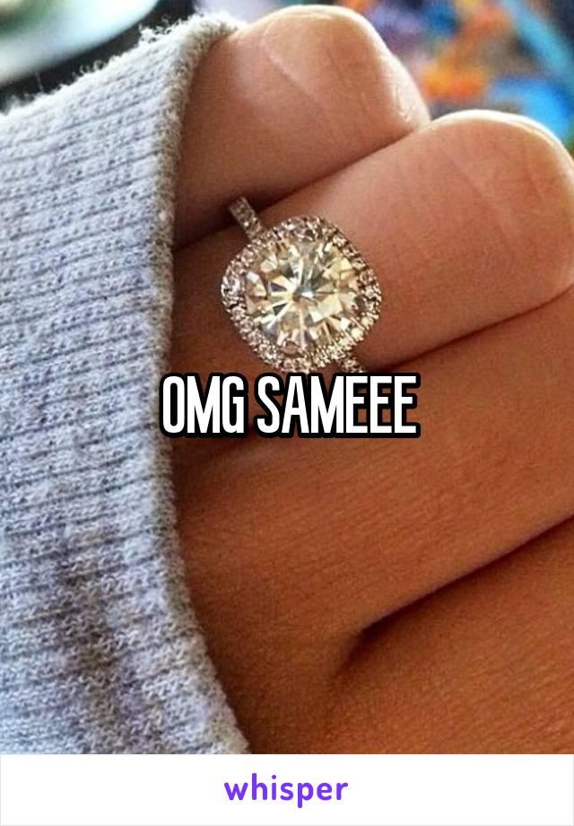 OMG SAMEEE