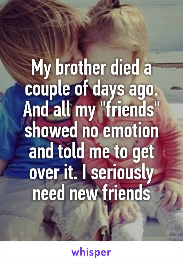 """My brother died a couple of days ago. And all my """"friends"""" showed no emotion and told me to get over it. I seriously need new friends"""