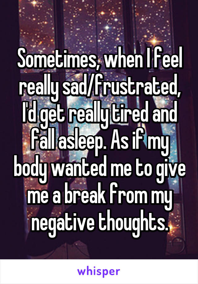 Sometimes, when I feel really sad/frustrated, I'd get really tired and fall asleep. As if my body wanted me to give me a break from my negative thoughts.