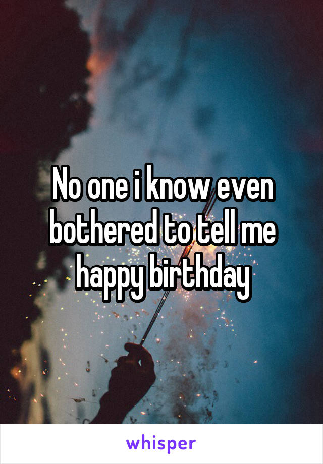 No one i know even bothered to tell me happy birthday