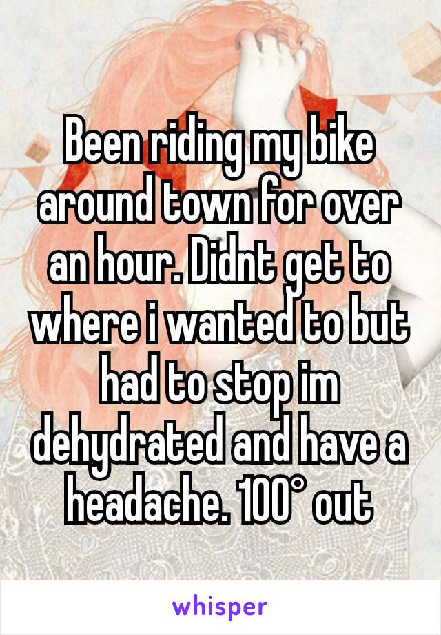 Been riding my bike around town for over an hour. Didnt get to where i wanted to but had to stop im dehydrated and have a headache. 100° out