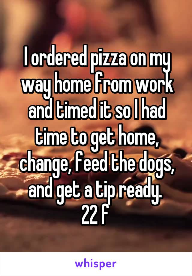 I ordered pizza on my way home from work and timed it so I had time to get home, change, feed the dogs, and get a tip ready.  22 f