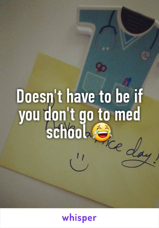 Doesn't have to be if you don't go to med school 😂