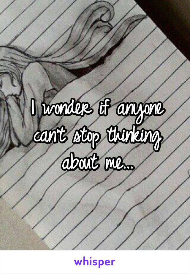 I wonder if anyone can't stop thinking about me...