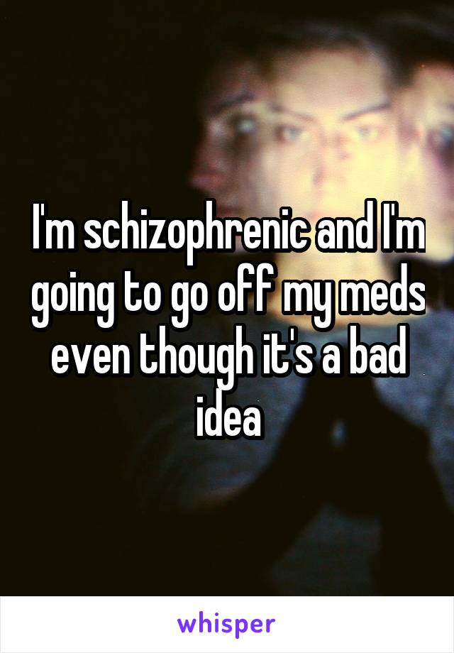 I'm schizophrenic and I'm going to go off my meds even though it's a bad idea