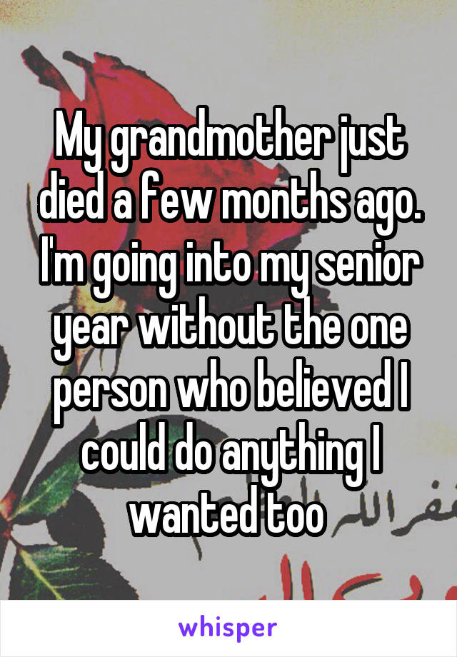 My grandmother just died a few months ago. I'm going into my senior year without the one person who believed I could do anything I wanted too