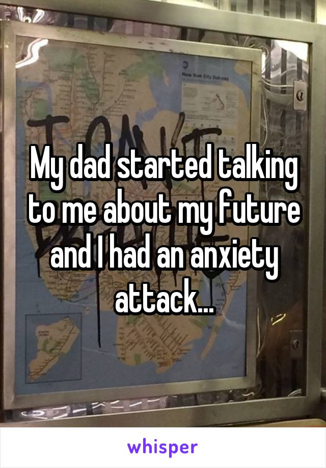 My dad started talking to me about my future and I had an anxiety attack...