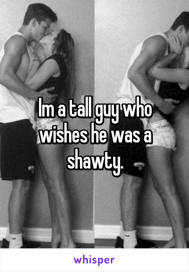 Im a tall guy who wishes he was a shawty.