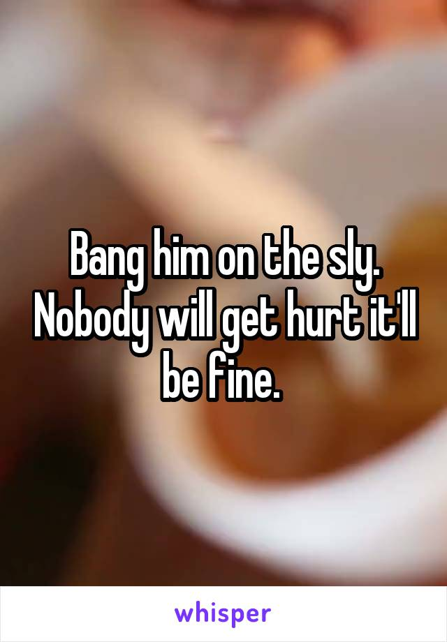 Bang him on the sly. Nobody will get hurt it'll be fine.