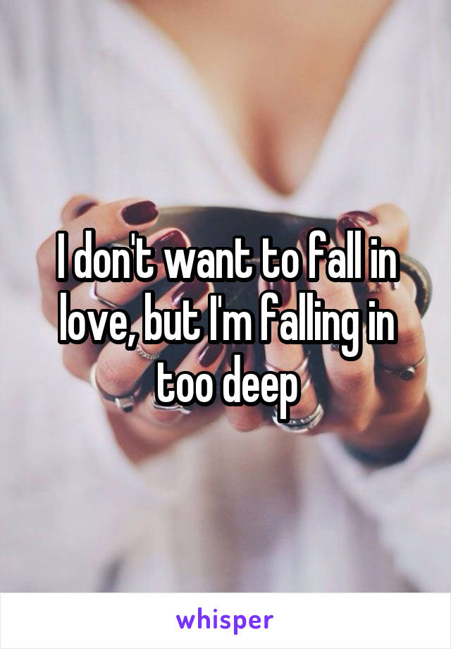 I don't want to fall in love, but I'm falling in too deep