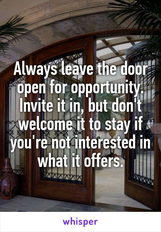 Always leave the door open for opportunity. Invite it in, but don't welcome it to stay if you're not interested in what it offers.