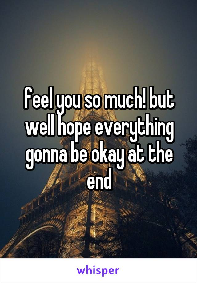 feel you so much! but well hope everything gonna be okay at the end