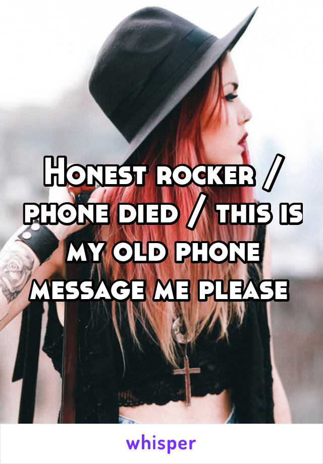 Honest rocker / phone died / this is my old phone message me please