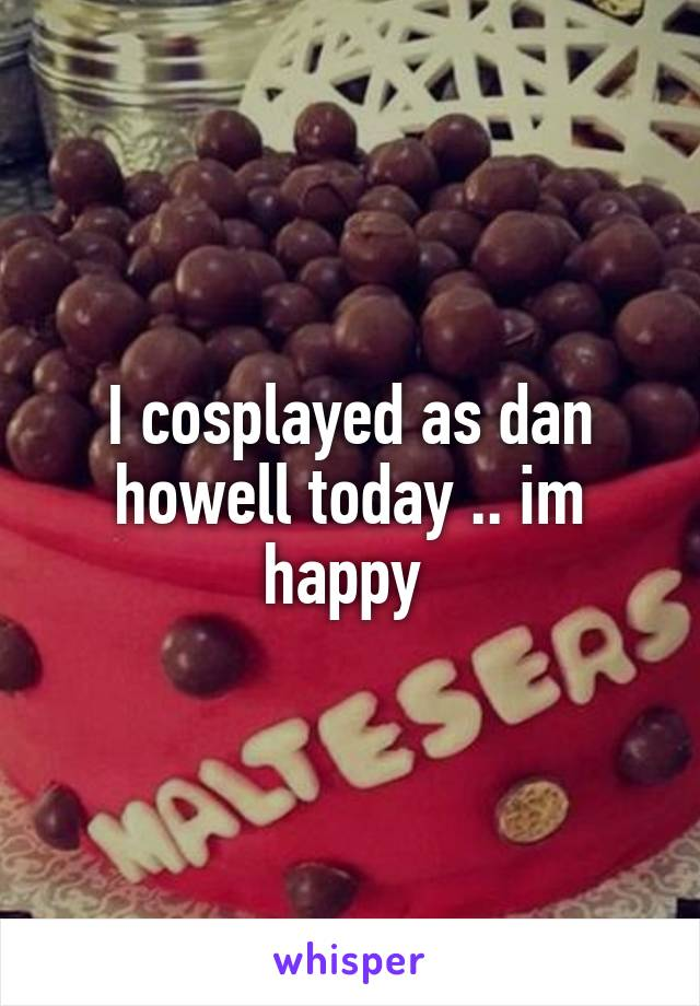 I cosplayed as dan howell today .. im happy