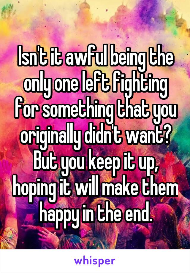 Isn't it awful being the only one left fighting for something that you originally didn't want? But you keep it up, hoping it will make them happy in the end.