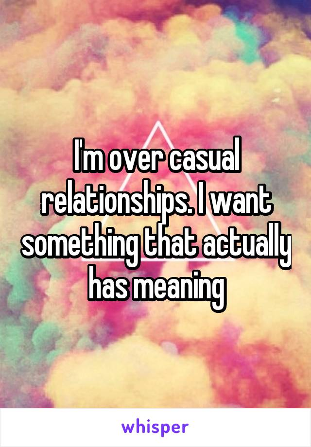 I'm over casual relationships. I want something that actually has meaning