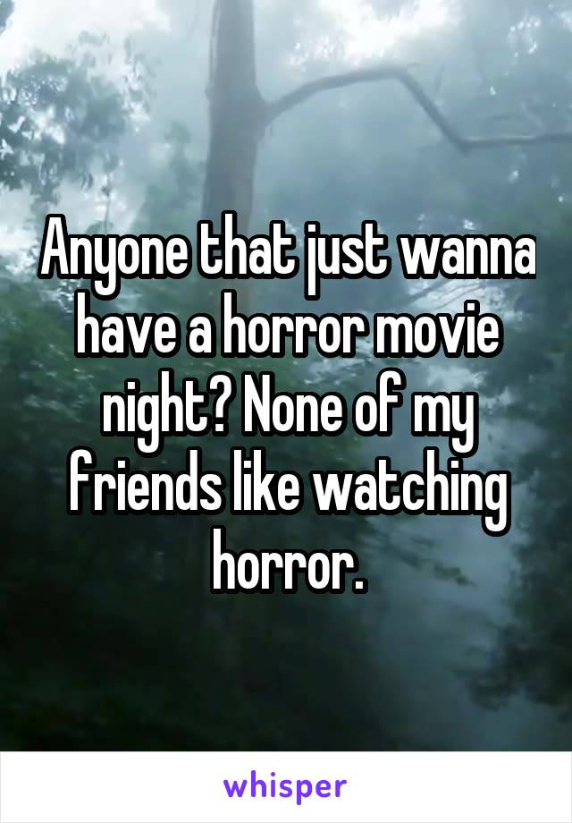 Anyone that just wanna have a horror movie night? None of my friends like watching horror.