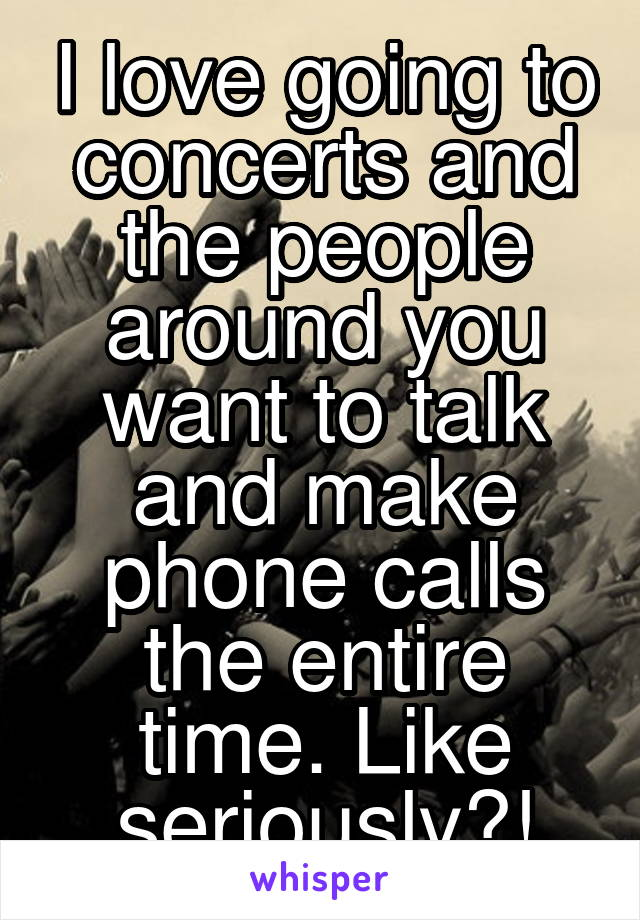 I love going to concerts and the people around you want to talk and make phone calls the entire time. Like seriously?!