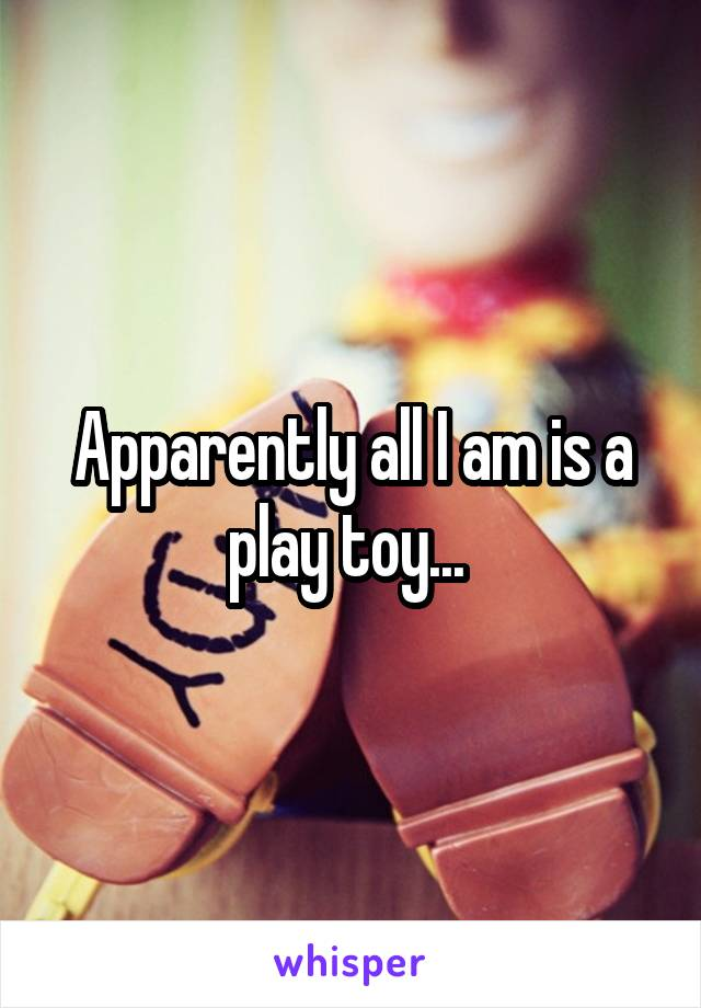 Apparently all I am is a play toy...